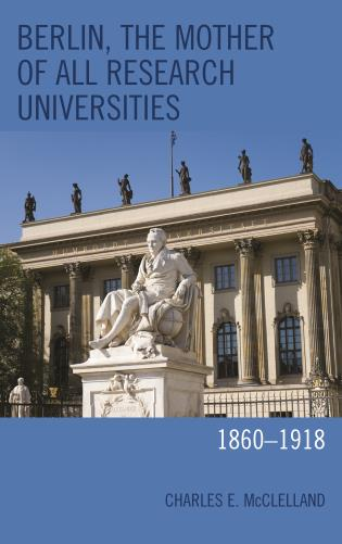 Cover image for the book Berlin, the Mother of All Research Universities: 1860–1918