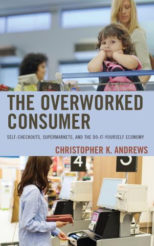 Cover image for the book The Overworked Consumer: Self-Checkouts, Supermarkets, and the Do-It-Yourself Economy