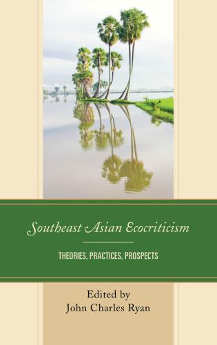 Southeast Asian Ecocriticism: Theories, Practices, Prospects