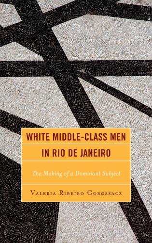 Cover image for the book White Middle-Class Men in Rio de Janeiro: The Making of a Dominant Subject
