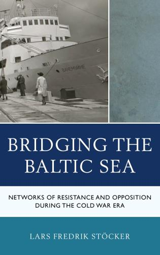 Cover image for the book Bridging the Baltic Sea: Networks of Resistance and Opposition during the Cold War Era