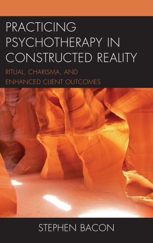 Cover image for the book Practicing Psychotherapy in Constructed Reality: Ritual, Charisma, and Enhanced Client Outcomes