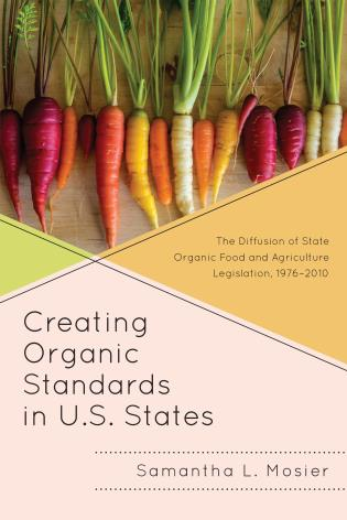 Cover image for the book Creating Organic Standards in U.S. States: The Diffusion of State Organic Food and Agriculture Legislation, 1976–2010