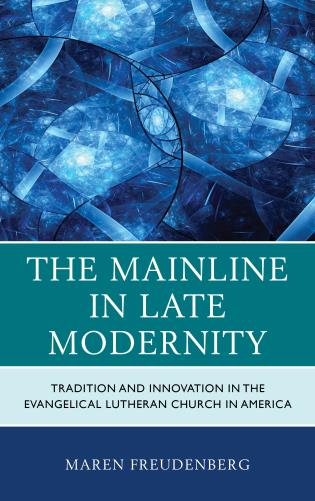 Cover image for the book The Mainline in Late Modernity: Tradition and Innovation in the Evangelical Lutheran Church in America