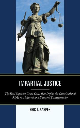 Cover image for the book Impartial Justice: The Real Supreme Court Cases that Define the Constitutional Right to a Neutral and Detached Decisionmaker