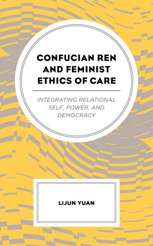 Cover image for the book Confucian Ren and Feminist Ethics of Care: Integrating Relational Self, Power, and Democracy