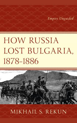 Cover image for the book How Russia Lost Bulgaria, 1878–1886: Empire Unguided