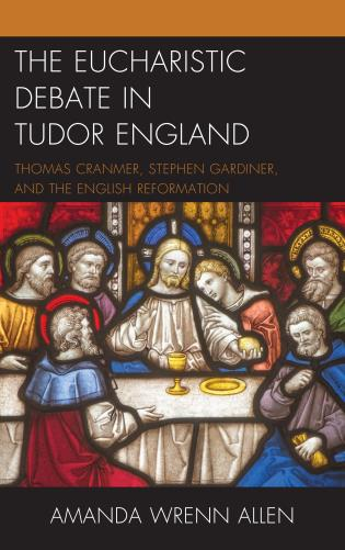 Cover image for the book The Eucharistic Debate in Tudor England: Thomas Cranmer, Stephen Gardiner, and the English Reformation