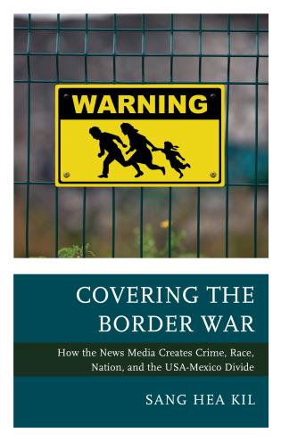 Cover image for the book Covering the Border War: How the News Media Creates Crime, Race, Nation, and the USA-Mexico Divide