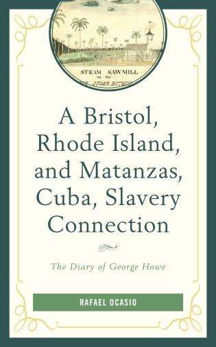 Cover image for the book A Bristol, Rhode Island, and Matanzas, Cuba, Slavery Connection: The Diary of George Howe