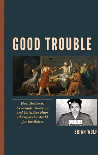 Cover image for the book Good Trouble: How Deviants, Criminals, Heretics, and Outsiders Have Changed the World for the Better