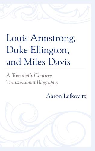 Cover image for the book Louis Armstrong, Duke Ellington, and Miles Davis: A Twentieth-Century Transnational Biography