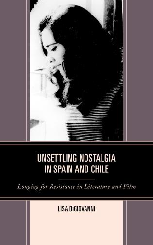Cover image for the book Unsettling Nostalgia in Spain and Chile: Longing for Resistance in Literature and Film