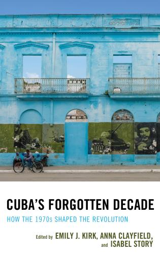 Cover image for the book Cuba's Forgotten Decade: How the 1970s Shaped the Revolution