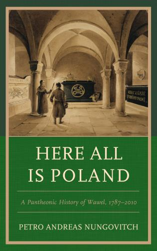 Cover image for the book Here All Is Poland: A Pantheonic History of Wawel, 1787–2010