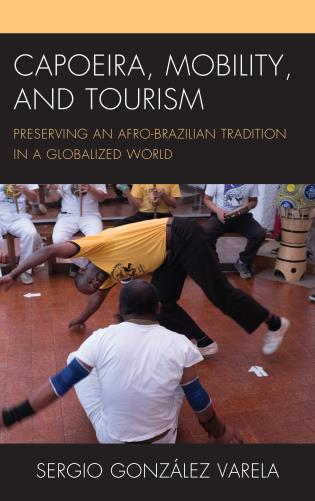 Cover image for the book Capoeira, Mobility, and Tourism: Preserving an Afro-Brazilian Tradition in a Globalized World