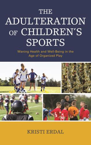 Cover image for the book The Adulteration of Children's Sports: Waning Health and Well-Being in the Age of Organized Play
