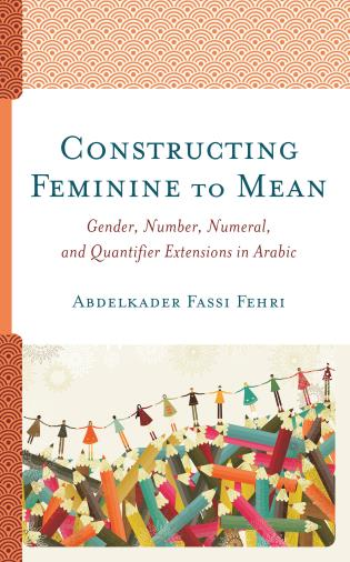 Cover image for the book Constructing Feminine to Mean: Gender, Number, Numeral, and Quantifier Extensions in Arabic