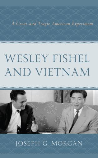 Cover image for the book Wesley Fishel and Vietnam: A Great and Tragic American Experiment