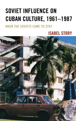 Cover image for the book Soviet Influence on Cuban Culture, 1961–1987: When the Soviets Came to Stay