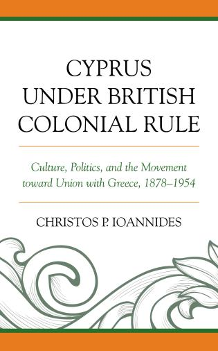 Cover image for the book Cyprus under British Colonial Rule: Culture, Politics, and the Movement toward Union with Greece, 1878–1954