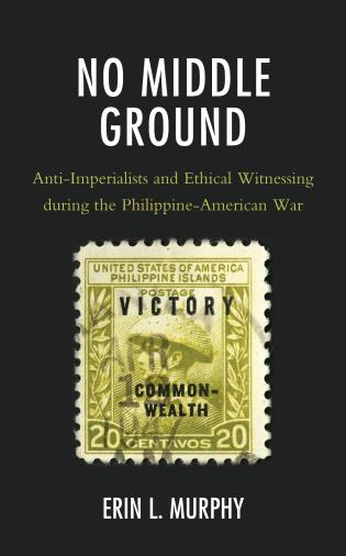 Cover image for the book No Middle Ground: Anti-Imperialists and Ethical Witnessing during the Philippine-American War