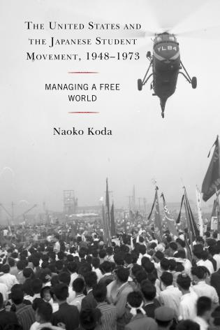 Cover image for the book The United States and the Japanese Student Movement, 1948–1973: Managing a Free World