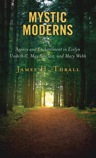 Cover image for the book Mystic Moderns: Agency and Enchantment in Evelyn Underhill, May Sinclair, and Mary Webb