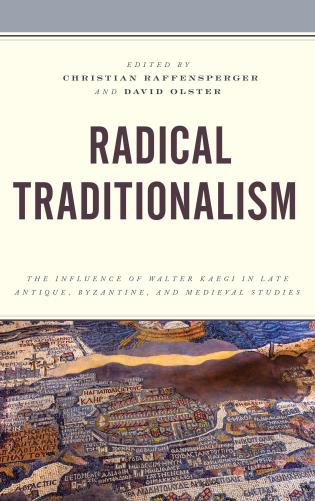 Cover image for the book Radical Traditionalism: The Influence of Walter Kaegi in Late Antique, Byzantine, and Medieval Studies