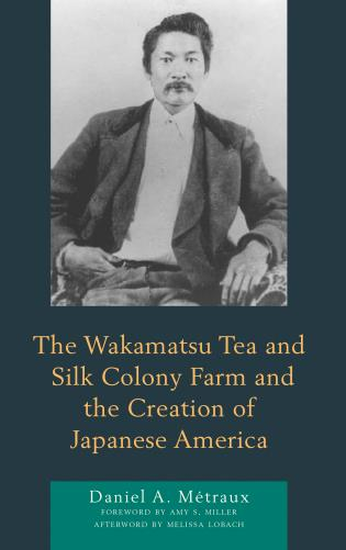 Cover image for the book The Wakamatsu Tea and Silk Colony Farm and the Creation of Japanese America
