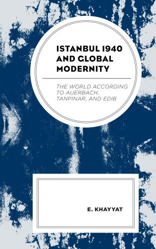 Cover image for the book Istanbul 1940 and Global Modernity: The World According to Auerbach, Tanpinar, and Edib