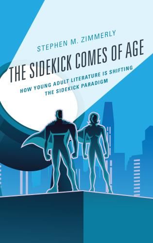 Cover image for the book The Sidekick Comes of Age: How Young Adult Literature is Shifting the Sidekick Paradigm