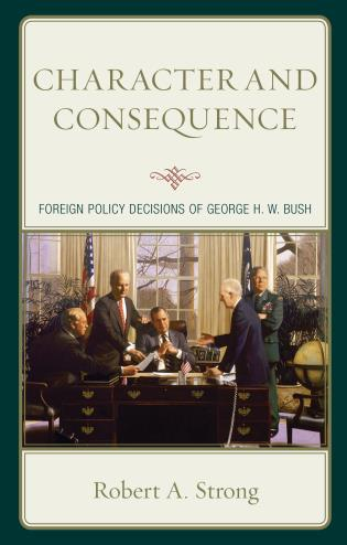 Cover image for the book Character and Consequence: Foreign Policy Decisions of George H. W. Bush