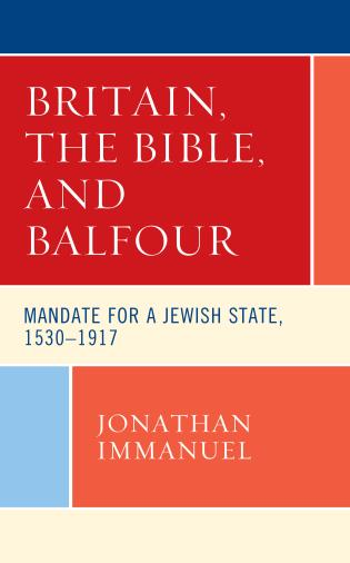Cover image for the book Britain, the Bible, and Balfour: Mandate for a Jewish State, 1530–1917