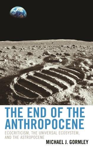 Cover image for the book The End of the Anthropocene: Ecocriticism, the Universal Ecosystem, and the Astropocene