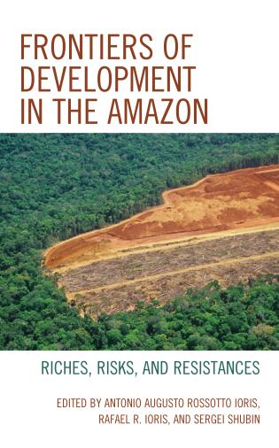 Cover image for the book Frontiers of Development in the Amazon: Riches, Risks, and Resistances