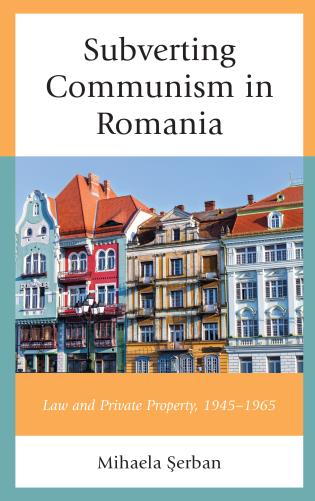 Cover image for the book Subverting Communism in Romania: Law and Private Property 1945–1965