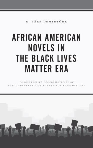 Cover image for the book African American Novels in the Black Lives Matter Era: Transgressive Performativity of Black Vulnerability as Praxis in Everyday Life