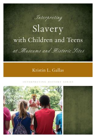 Cover Image of the book titled Interpreting Slavery with Children and Teens at Museums and Historic Sites