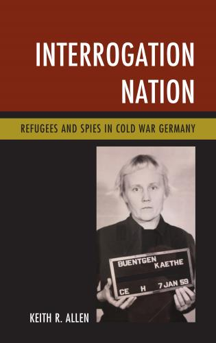 Cover image for the book Interrogation Nation: Refugees and Spies in Cold War Germany