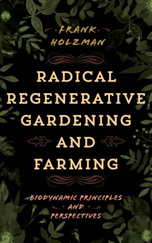 Cover image for the book Radical Regenerative Gardening and Farming: Biodynamic Principles and Perspectives