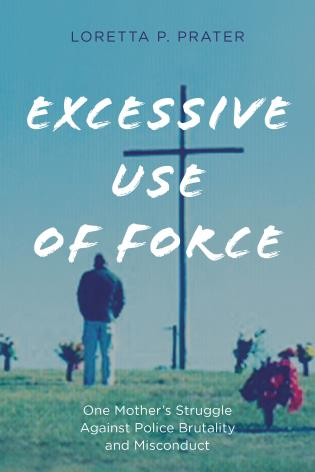 Excessive use of force : one mother's struggle against police brutality and misconduct / Loretta P. Prater