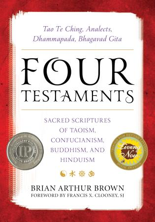 Cover image for the book Four Testaments: Tao Te Ching, Analects, Dhammapada, Bhagavad Gita: Sacred Scriptures of Taoism, Confucianism, Buddhism, and Hinduism