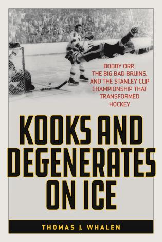 Cover image for the book Kooks and Degenerates on Ice: Bobby Orr, the Big Bad Bruins, and the Stanley Cup Championship That Transformed Hockey
