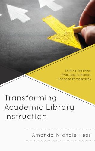 Cover image for the book Transforming Academic Library Instruction: Shifting Teaching Practices to Reflect Changed Perspectives
