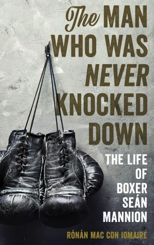 Cover image for the book The Man Who Was Never Knocked Down: The Life of Boxer Seán Mannion
