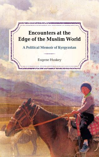 Cover image for the book Encounters at the Edge of the Muslim World: A Political Memoir of Kyrgyzstan