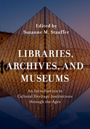 Cover image for the book Libraries, Archives, and Museums: An Introduction to Cultural Heritage Institutions through the Ages