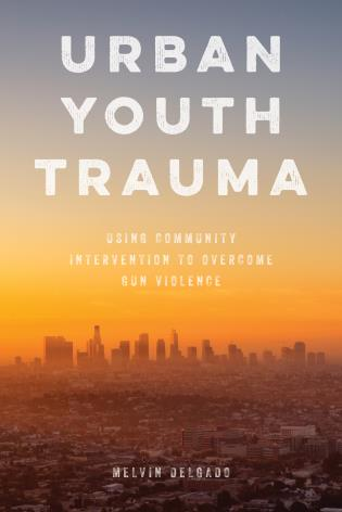 Cover image for the book Urban Youth Trauma: Using Community Intervention to Overcome Gun Violence