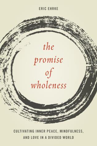 Cover image for the book The Promise of Wholeness: Cultivating Inner Peace, Mindfulness, and Love in a Divided World